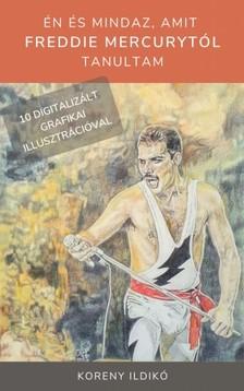 Koreny Ildikó - Én és mindaz, amit Freddie Mercurytól tanultam [eKönyv: epub, mobi]