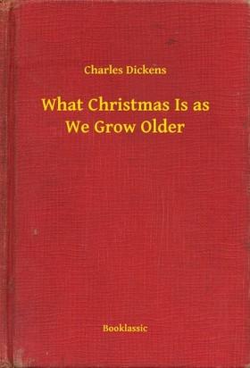 Charles Dickens - What Christmas Is as We Grow Older