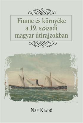 Æurkoviæ-Major Franciska, Kiss Gy. Csaba - Fiume és környéke a 19. századi magyar útirajzokban