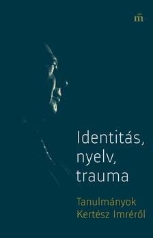 György Péter szerk. - Identitás, nyelv, trauma - Tanulmányok Kertész Imréről