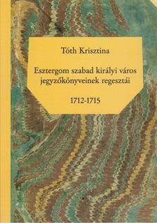 Tóth Krisztina - Esztergom szabad királyi város jegyzőkönyveinek regesztái 1712-1715 [antikvár]