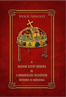 Ipolyi Arnold - A MAGYAR SZENT KORONA és A KORONÁZÁSI JELVÉNYEK története és műleírása