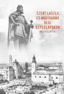 Balázs D. Attila - Szent László és Nagyvárad régi képeslapokon