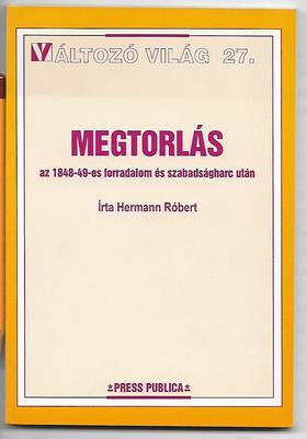 Hermann Róbert - MEGTORLÁS AZ 1848-49-ES FORRADALOM ÉS SZABADSÁGHARC UTÁN