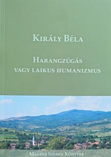 Király Béla - Harangzúgás vagy laikus humanizmus
