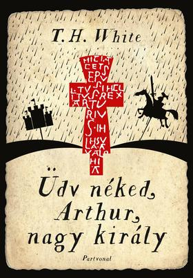 T.H. White - Üdv néked, Arthur, nagy király