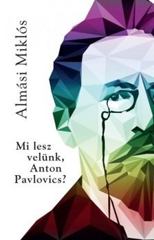 Almási Miklós - Mi lesz velünk Anton Pavlovics? [eKönyv: epub, mobi]