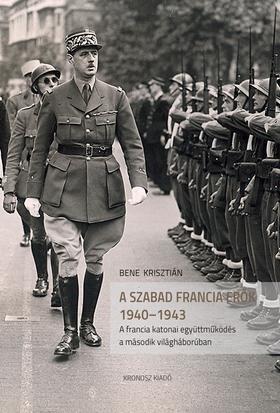 Bene Krisztián - Szabad Francia Erők 1940-1943. A francia katonai együttműködés a második világháborúban