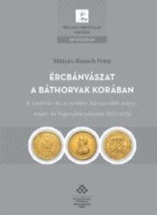 Mátyás-Rausch Petra - Ércbányászat a Báthoryak korában