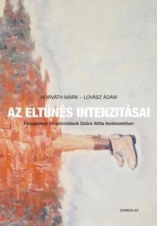 Horváth Márk - Lovász Ádám (szerk.) - Az eltűnés intenzitásai. Fényjátékok és szóródások Szűcs Attila festészetében