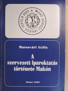Marosvári Attila - A szervezett iparoktatás története Makón [antikvár]