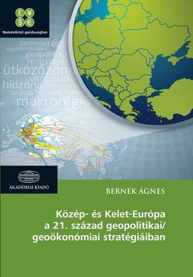 BERNEK ÁGNES - Közép- és Kelet-Európa a 21. század geopolitikai/geoökonómiai stratégiáiban