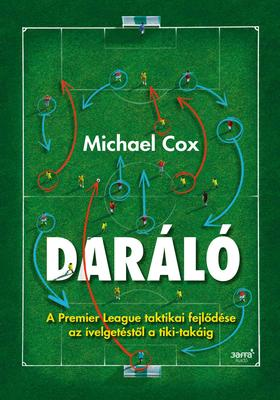 Michael Cox - Daráló - A Premier League taktikai fejlődése az ívelgetéstől a tiki-takáig