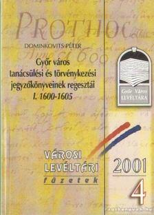 DOMINKOVITS PÉTER - Győr város tanácsülési és törvénykezési jegyzőkönyveinek regesztái I. 1600-1605 [antikvár]
