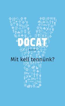 Arnd Küppers és Peter Schallenberg - DOCAT Mit kell tennünk? A Katolikus Egyház társadalmi tanítása