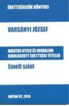 Varsányi József - Magyar nyelv és irodalom kidolgozott érettségi tételek - Emelt szint