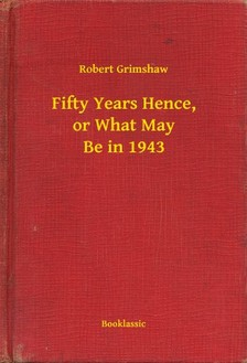Grimshaw Robert - Fifty Years Hence, or What May Be in 1943 [eKönyv: epub, mobi]
