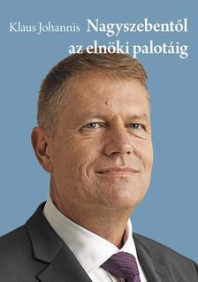JOHANNIS, KLAUS - Klaus Johannis - Nagyszebentől az elnöki palotáig