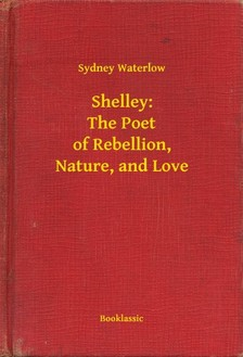 Waterlow Sydney - Shelley: The Poet of Rebellion, Nature, and Love [eKönyv: epub, mobi]