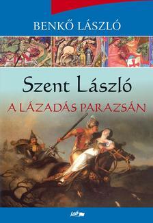 Benkő László - Szent László - A lázadás parazsán