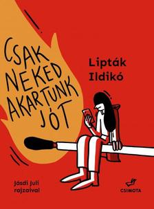 Lipták Ildikó - Csak neked akartunk jót