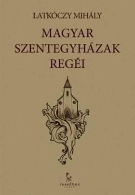 Latkóczy Mihály - Magyar Szentegyházak regéi [eKönyv: epub, mobi]