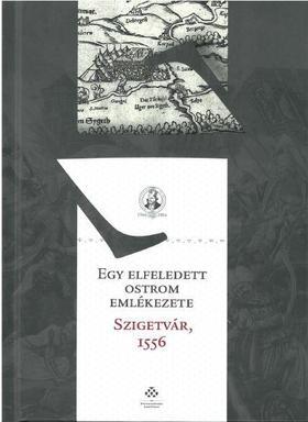 Fodor Pál - Egy elfeledett ostrom emlékezete - Szigetvár, 1556