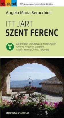 Angela Maria Seracchioli - Itt járt Szent Ferenc - Zarándokút Olaszország mesés tájain Alverna hegyétől Gubbión, Assisin keresztül Rieti völgyéig