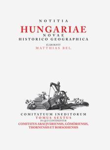 Tóth Gergely - Matthias Bel (Bél Mátyás): Notitia Hungariae novae historico geographica... - Comitatuum ineditorum tomus sextus, in quo continentur... Comitatus Abau