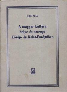 Fejér Ádám - A magyar kultúra helye és szerepe Közép- és Kelet-Európában [antikvár]