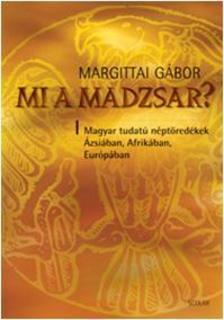 Margittai Gábor - MI A MADZSAR? - MAGYAR TUDATÚ NÉPTÖREDÉKEK ÁZSIÁBAN, AFRIKÁBAN, EURÓPÁBAN - KÖTÖTT