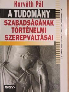 Horváth Pál - A tudomány szabadságának történelmi szerepváltásai [antikvár]