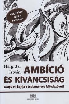 Hargittai István - Ambíció és kíváncsiság, avagy mi hajtja a tudományos felfedezőket [antikvár]
