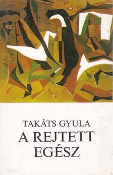 Takáts Gyula - A rejtett egész [antikvár]