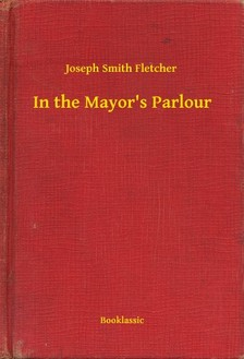 Fletcher Joseph Smith - In the Mayors Parlour [eKönyv: epub, mobi]