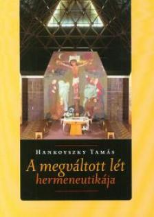 Hankovszky Tamás - A megváltozott lét hermeneutikája - Filozófia, teológia, irodalom