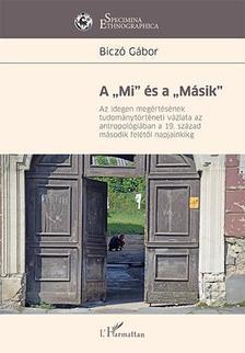 """Biczó Gábor - A """"Mi"""" és a """"Másik"""" - Az idegen megértésének tudománytörténeti vázlata az antropológiában a 19. század második felétől napjainkig"""