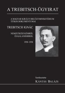 Szerk.: Kántás Balázs - A Trebitsch-ügyirat. A Magyar Királyi Belügyminisztérium titkos dokumentumai