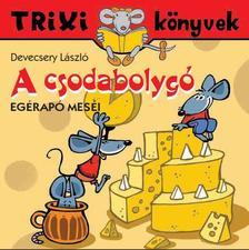 DEVECSERY LÁSZLÓ - Trixi könyvek - A csodabolygó-Egérapó meséi