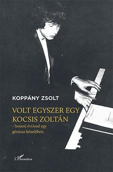 Koppány Zsolt - Volt egyszer egy Kocsis Zoltán - Hosszú évtized egy géniusz közelében