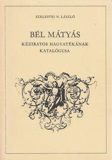 Szelestei N. László - Bél Mátyás kéziratos hagyatékának katalógusa [antikvár]