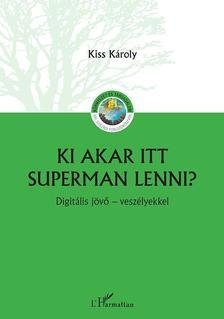 Kiss Károly - Ki akar itt Superman lenni? - Digitális jövő - veszélyekkel