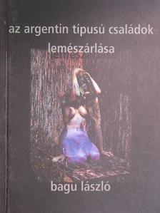 Bagu László - Az argentin típusú családok lemészárlása [antikvár]
