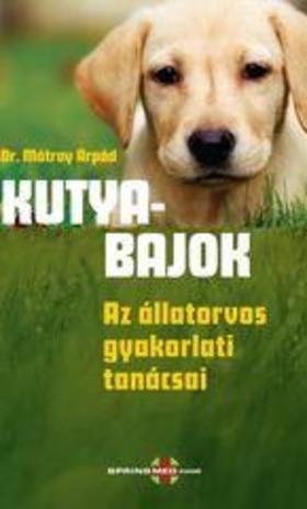 Dr. Mátray Árpád - Kutyabajok Az állatorvos gyakorlati tanácsai