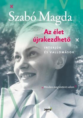 SZABÓ MAGDA - Az élet újrakezdhető - Interjúk és vallomások  - ÜKH 2019
