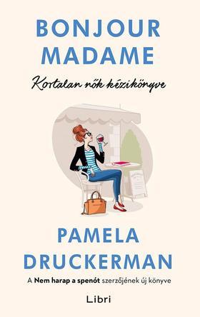 Pamela Druckerman - Bonjour Madame - Kortalan nők kézikönyve