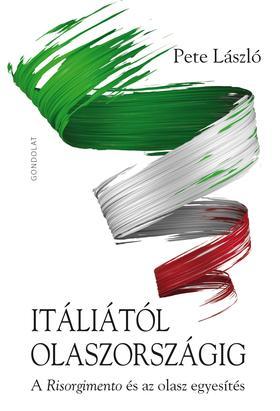 Pete László - Itáliától Olaszországig. A Risorgimento és az olasz egyesítés