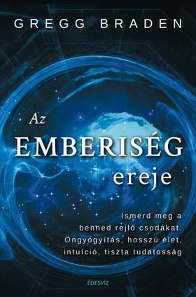 Gregg Braden - Az emberiség ereje - Ismerd meg a benned rejlő csodákat : öngyógyítás, hosszú élet, intuíció, tiszta  [eKönyv: epub, mobi]