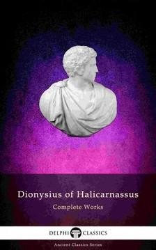 Halicarnassus Dionysius of - Delphi Complete Works of Dionysius of Halicarnassus (Illustrated) [eKönyv: epub, mobi]