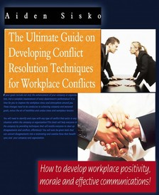 Sisko Aiden - The Ultimate Guide On Developing Conflict Resolution Techniques For Workplace Conflicts - How To Develop Workplace Positivity, Morale and Effective Communications [eKönyv: epub, mobi]